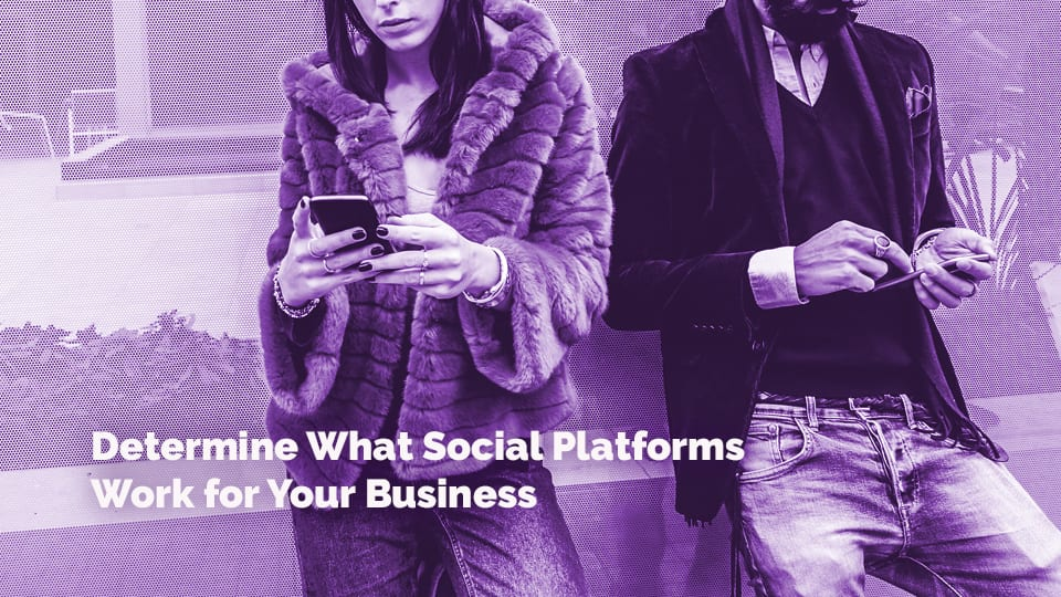 Determine what social platforms work for your business